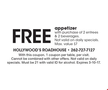 Free appetizer with purchase of 2 entrees & 2 beverages. Not valid on daily specials. Max. value $7. With this coupon. 1 coupon per table, per visit. Cannot be combined with other offers. Not valid on daily specials. Must be 21 with valid ID for alcohol. Expires 3-10-17.
