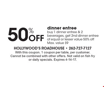 50% Off dinner entree. Buy 1 dinner entree & 2 beverages, get 2nd dinner entree of equal or lesser value 50% off. Max. value $9. With this coupon. 1 coupon per table, per customer. Cannot be combined with other offers. Not valid on fish fry or daily specials. Expires 4-14-17.