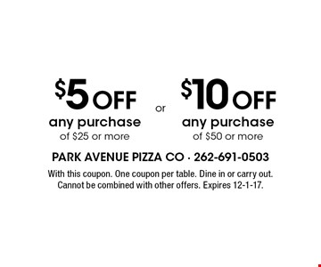 $5 Off any purchase of $25 or more. $10 Off any purchase of $50 or more. . With this coupon. One coupon per table. Dine in or carry out. Cannot be combined with other offers. Expires 12-1-17.