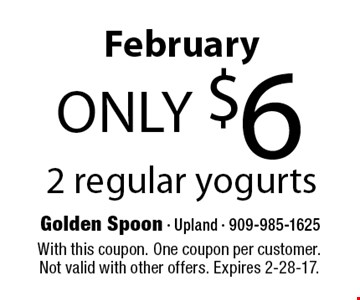 February only $6 2 regular yogurts. With this coupon. One coupon per customer. Not valid with other offers. Expires 2-28-17.