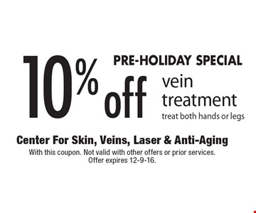 PRE-HOLIDAY SPECIAL 10% off vein treatment. Treat both hands or legs. With this coupon. Not valid with other offers or prior services. Offer expires 12-9-16.
