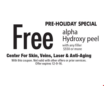 PRE-HOLIDAY SPECIAL Free alpha Hydroxy peel with any filler $550 or more. With this coupon. Not valid with other offers or prior services. Offer expires 12-9-16.