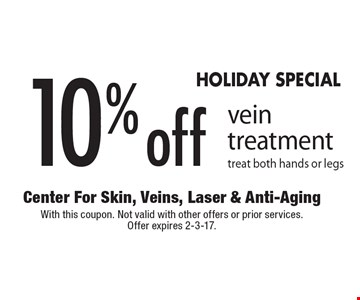 HOLIDAY SPECIAL. 10% off vein treatment. Treat both hands or legs. With this coupon. Not valid with other offers or prior services. Offer expires 2-3-17.