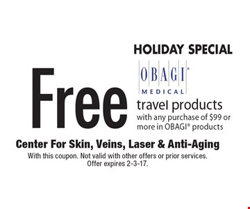 HOLIDAY SPECIAL. Free OBAGI® travel products with any purchase of $99 or more in OBAGI® products. With this coupon. Not valid with other offers or prior services. Offer expires 2-3-17.