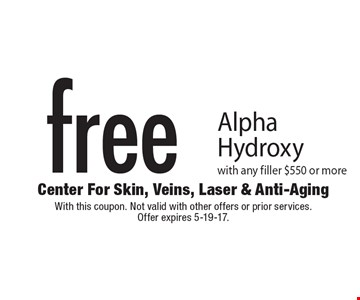 Free Alpha Hydroxy with any filler $550 or more. With this coupon. Not valid with other offers or prior services. Offer expires 5-19-17.