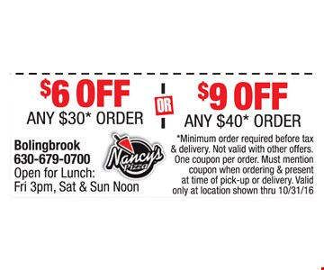 $6 Off any $30* order or $9 Off any $40* order. *Minimum order required before tax and delivery. One coupon per order. Must mention coupon when ordering & present at time of pick-up or delivery. Valid only at location shown thru 10/31/16.