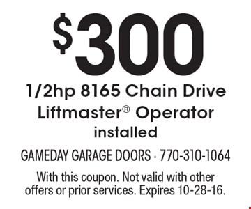 $3001/2hp 8165 Chain Drive Liftmaster Operator installed. With this coupon. Not valid with other offers or prior services. Expires 10-28-16.