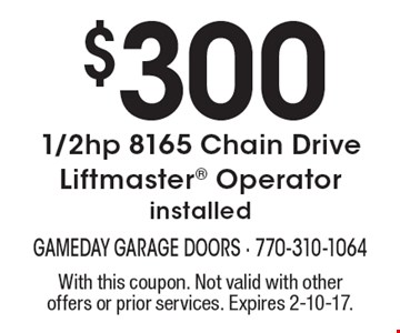 $300 1/2hp 8165 Chain Drive Liftmaster Operator. Installed. With this coupon. Not valid with other offers or prior services. Expires 2-10-17.