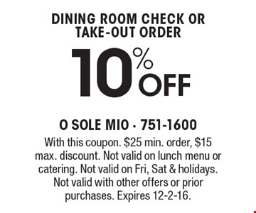 10% Off dining room check or take-out order. With this coupon. $25 min. order, $15 max. discount. Not valid on lunch menu or catering. Not valid on Fri, Sat & holidays. Not valid with other offers or prior purchases. Expires 12-2-16.