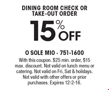 15% Off dining room check or take-out order. With this coupon. $25 min. order, $15 max. discount. Not valid on lunch menu or catering. Not valid on Fri, Sat & holidays. Not valid with other offers or prior purchases. Expires 12-2-16.