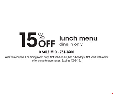 15% Off lunch menu. Dine in only. With this coupon. For dining room only. Not valid on Fri, Sat & holidays. Not valid with other offers or prior purchases. Expires 12-2-16.