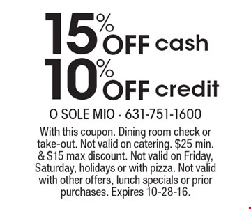 15% 10% Off Off cashcredit . With this coupon. Dining room check or take-out. Not valid on catering. $25 min. & $15 max discount. Not valid on Friday, Saturday, holidays or with pizza. Not valid with other offers, lunch specials or prior purchases. Expires 10-28-16.
