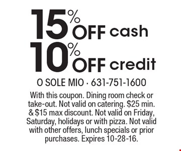 15% off cash, 10% Off credit . With this coupon. Dining room check or take-out. Not valid on catering. $25 min. & $15 max discount. Not valid on Friday, Saturday, holidays or with pizza. Not valid with other offers, lunch specials or prior purchases. Expires 10-28-16.