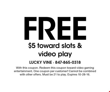 Free $5 toward slots & video play. With this coupon. Redeem this coupon toward video gaming entertainment. One coupon per customer! Cannot be combined with other offers. Must be 21 to play. Expires 10-28-16.