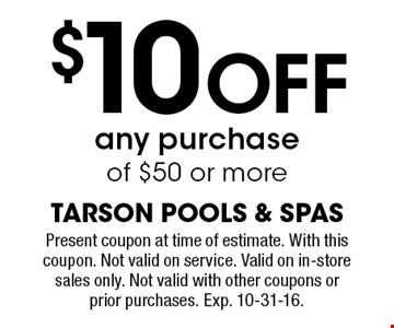 $10 Off any purchase of $50 or more. Present coupon at time of estimate. With this coupon. Not valid on service. Valid on in-store sales only. Not valid with other coupons or prior purchases. Exp. 10-31-16.