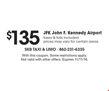 $135 JFK John F. Kennedy Airport. Taxes & tolls included. Prices may vary for certain areas. With this coupon. Some restrictions apply. Not valid with other offers. Expires 11/11/16.