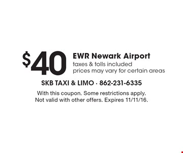 $40 EWR Newark Airport. Taxes & tolls included. Prices may vary for certain areas. With this coupon. Some restrictions apply. Not valid with other offers. Expires 11/11/16.