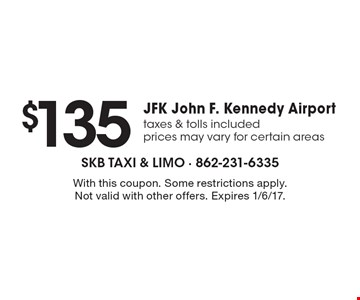 $135JFK John F. Kennedy Airporttaxes & tolls includedprices may vary for certain areas. With this coupon. Some restrictions apply. Not valid with other offers. Expires 1/6/17.