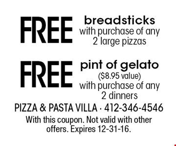 Free breadsticks with purchase of any 2 large pizzas OR Free pint of gelato ($8.95 value) with purchase of any 2 dinners. With this coupon. Not valid with other offers. Expires 12-31-16.