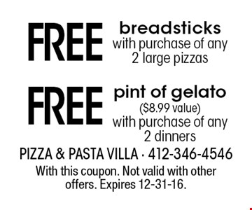 Free breadsticks with purchase of any 2 large pizzas OR Free pint of gelato ($8.99 value). With purchase of any 2 dinners. With this coupon. Not valid with other offers. Expires 12-31-16.
