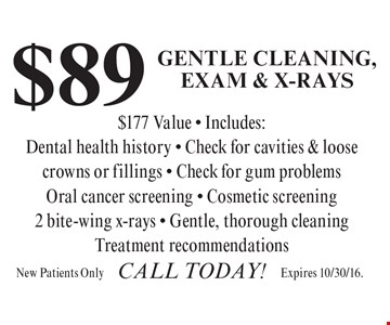 $89 Gentle Cleaning, Exam & X-Rays ($177 Value) Includes: dental health history, check for cavities & loose crowns or fillings, check for gum problems, oral cancer screening, cosmetic screening, 2 bite-wing x-rays, gentle, thorough cleaning & treatment recommendations. New Patients Only. Call today!