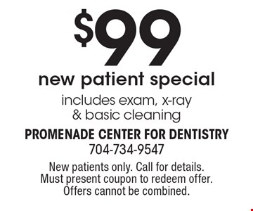 $99 new patient special. Includes exam, x-ray & basic cleaning. New patients only. Call for details. Must present coupon to redeem offer. Offers cannot be combined.