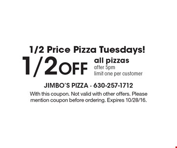 1/2 Price Pizza Tuesdays! 1/2 Off all pizzas after 5pm. Limit one per customer. With this coupon. Not valid with other offers. Please mention coupon before ordering. Expires 10/28/16.
