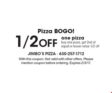 PIZZA BOGO! 1/2 Off one pizza. Buy one pizza, get 2nd of equal or lesser value 1/2 off. With this coupon. Not valid with other offers. Please mention coupon before ordering. Expires 2/3/17.