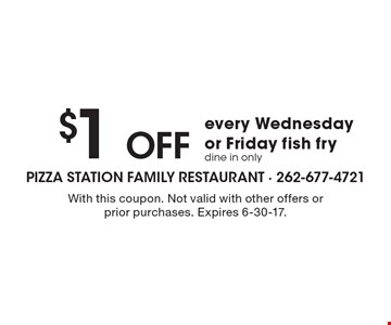 $1OFF every Wednesday or Friday fish fry dine in only. With this coupon. Not valid with other offers or prior purchases. Expires 6-30-17.