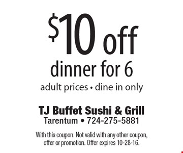 $10 off dinner for 6. Adult prices. Dine in only. With this coupon. Not valid with any other coupon, offer or promotion. Offer expires 10-28-16.