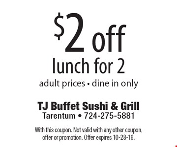 $2 off lunch for 2. Adult prices. Dine in only. With this coupon. Not valid with any other coupon, offer or promotion. Offer expires 10-28-16.