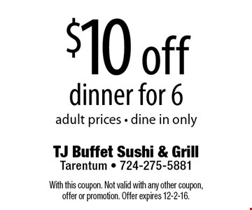 $10 off dinner for 6. Adult prices. Dine in only. With this coupon. Not valid with any other coupon, offer or promotion. Offer expires 12-2-16.