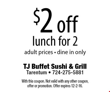 $2 off lunch for 2. Adult prices. Dine in only. With this coupon. Not valid with any other coupon, offer or promotion. Offer expires 12-2-16.