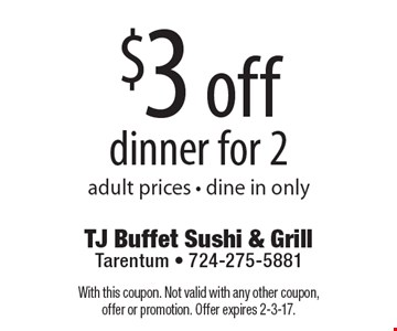 $3 off dinner for 2 adult prices. Dine in only. With this coupon. Not valid with any other coupon, offer or promotion. Offer expires 2-3-17.