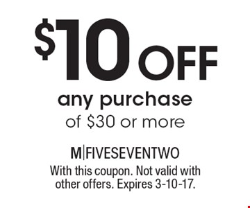 $10 off any purchase of $30 or more. With this coupon. Not valid with other offers. Expires 3-10-17.