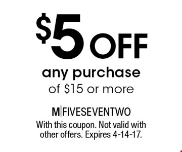$5 off any purchase of $15 or more. With this coupon. Not valid with other offers. Expires 4-14-17.