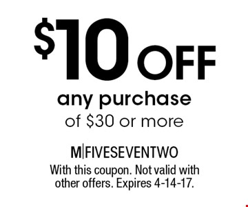 $10 off any purchase of $30 or more. With this coupon. Not valid with other offers. Expires 4-14-17.
