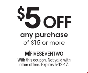$5 off any purchase of $15 or more. With this coupon. Not valid with other offers. Expires 5-12-17.