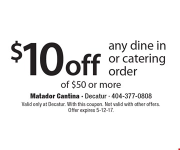 $10 off any dine in or catering order of $50 or more. Valid only at Decatur. With this coupon. Not valid with other offers. Offer expires 5-12-17.