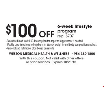 $100 Off 6-week lifestyle program. Reg. $707 - Executive blood work-EKG-Prescription for appetite suppressant if needed-Weekly Lipo-injections to help burn fat-Weekly weigh-in and body composition analysis-Personalized nutritional plan based on results. With this coupon. Not valid with other offers or prior services. Expires 10/28/16.