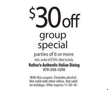 $30 off group special parties of 6 or moremin. order of $150 - dine in only. With this coupon. Excludes alcohol. Not valid with other offers. Not valid on holidays. Offer expires 11-30-16.