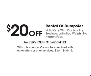 $20 Off Rental Of Dumpster. Valid Only With Our Loading Services, Unlimited Weight, No Hidden Fees. With this coupon. Cannot be combined with other offers or prior services. Exp. 12-31-16.