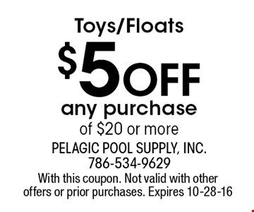Toys/Floats $5 Off any purchase of $20 or more. With this coupon. Not valid with other offers or prior purchases. Expires 10-28-16