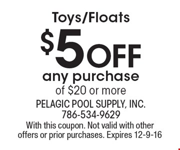 Toys/Floats $5 Off any purchase of $20 or more. With this coupon. Not valid with other offers or prior purchases. Expires 12-9-16