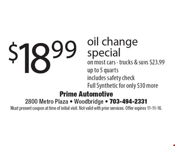 $18.99 oil change special on most cars - trucks & suvs $23.99 up to 5 quarts includes safety check. Full Synthetic for only $30 more. Must present coupon at time of initial visit. Not valid with prior services. Offer expires 11-11-16.