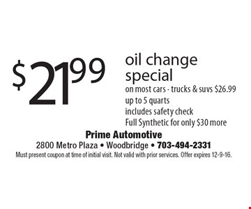 $21.99 oil change special on most cars - trucks & suvs $26.99 up to 5 quarts includes safety check. Full Synthetic for only $30 more. Must present coupon at time of initial visit. Not valid with prior services. Offer expires 12-9-16.