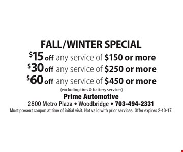 FALL/WINTER SPECIAL $15 off any service of $150 or more (excluding tires & battery services). $30 off any service of $250 or more (excluding tires & battery services). $60 off any service of $450 or more (excluding tires & battery services). Must present coupon at time of initial visit. Not valid with prior services. Offer expires 2-10-17.