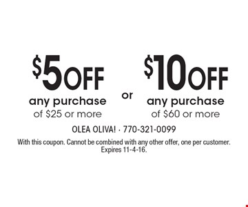 $5 Off any purchase of $25 or more or $10 Off any purchase of $60 or more. With this coupon. Cannot be combined with any other offer, one per customer. Expires 11-4-16.