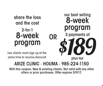 2-for-18-week program two clients must sign up at the same time to receive discount. $189 our best selling 8-week program 3 payments of. With this coupon. New & existing clients. Not valid with any other offers or prior purchases. Offer expires 3/9/17.