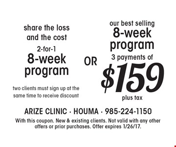 Share the loss and the cost. 2-for-1 8-week program. Two clients must sign up at the same time to receive discount. Our best selling 8-week program, 3 payments of $159 plus tax. With this coupon. New & existing clients. Not valid with any other offers or prior purchases. Offer expires 1/26/17.